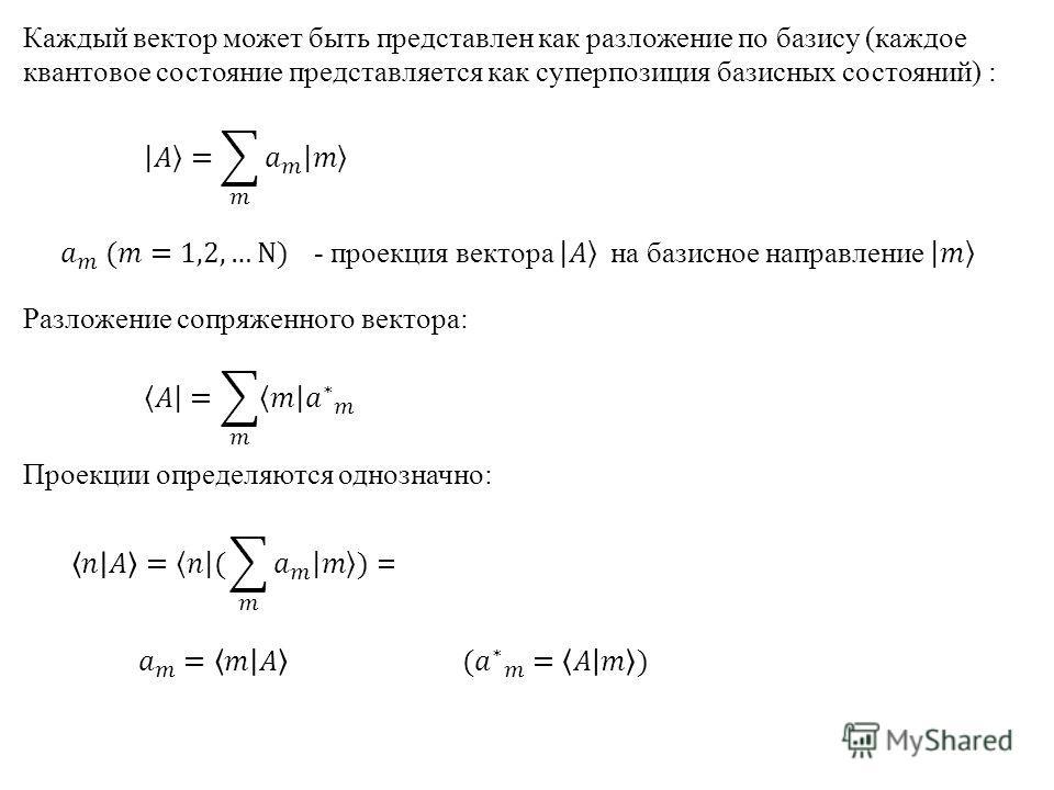 Каждый вектор может быть представлен как разложение по базису (каждое квантовое состояние представляется как суперпозиция базисных состояний) : Разложение сопряженного вектора: Проекции определяются однозначно: