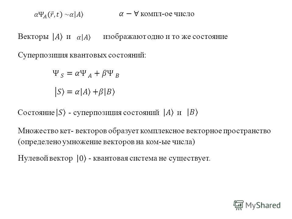 Векторы и изображают одно и то же состояние Суперпозиция квантовых состояний: Состояние - суперпозиция состояний и Множество кет- векторов образует комплексное векторное пространство (определено умножение векторов на ком-ые числа) Нулевой вектор - кв