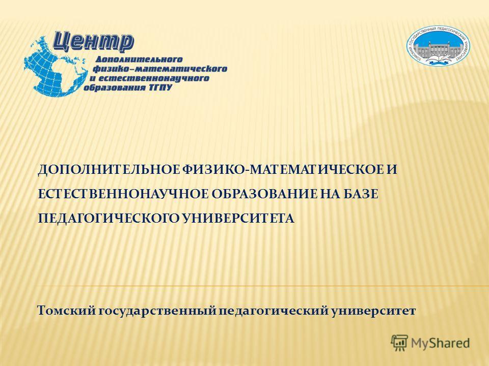 ДОПОЛНИТЕЛЬНОЕ ФИЗИКО-МАТЕМАТИЧЕСКОЕ И ЕСТЕСТВЕННОНАУЧНОЕ ОБРАЗОВАНИЕ НА БАЗЕ ПЕДАГОГИЧЕСКОГО УНИВЕРСИТЕТА Томский государственный педагогический университет