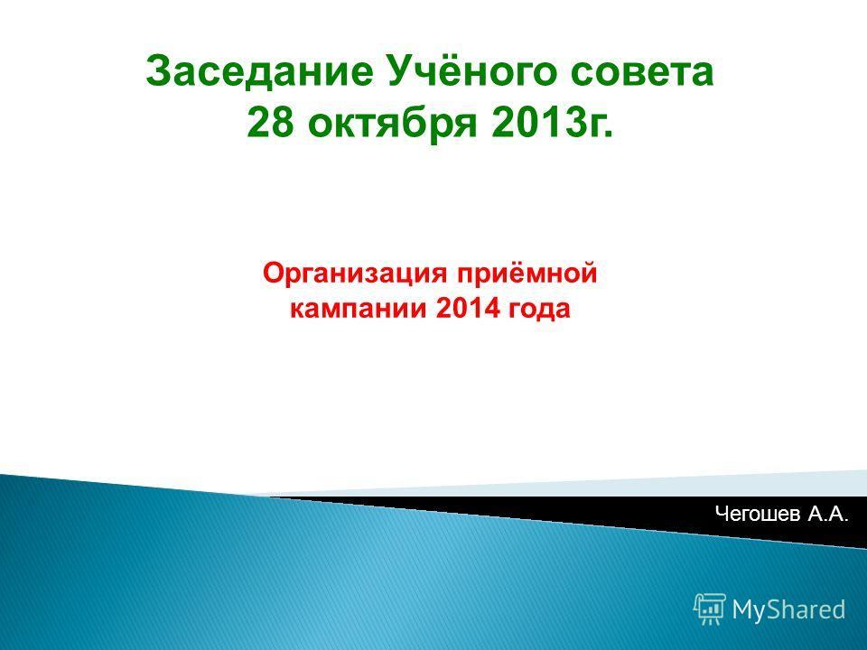 Заседание Учёного совета 28 октября 2013г. Организация приёмной кампании 2014 года Чегошев А.А.