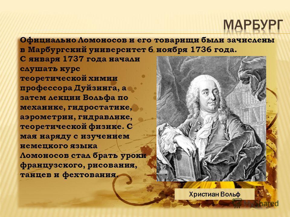 С января 1737 года начали слушать курс теоретической химии профессора Дуйзинга, а затем лекции Вольфа по механике, гидростатике, аэрометрии, гидравлике, теоретической физике. С мая наряду с изучением немецкого языка Ломоносов стал брать уроки француз