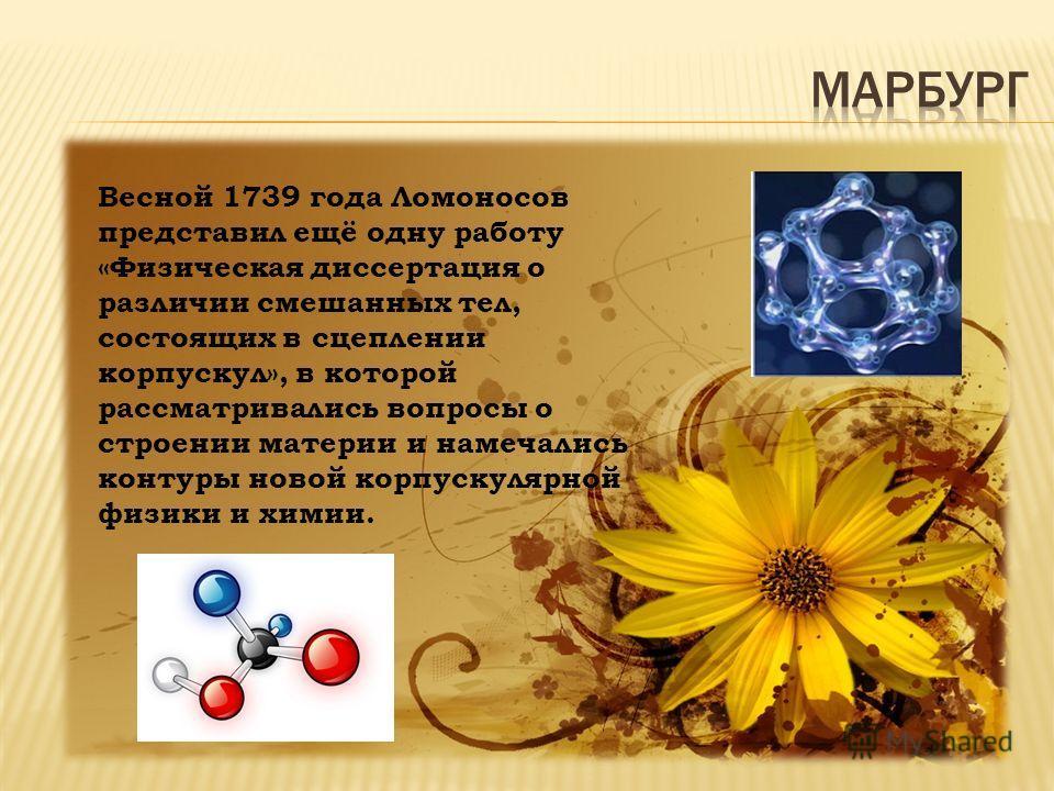 Весной 1739 года Ломоносов представил ещё одну работу «Физическая диссертация о различии смешанных тел, состоящих в сцеплении корпускул», в которой рассматривались вопросы о строении материи и намечались контуры новой корпускулярной физики и химии.
