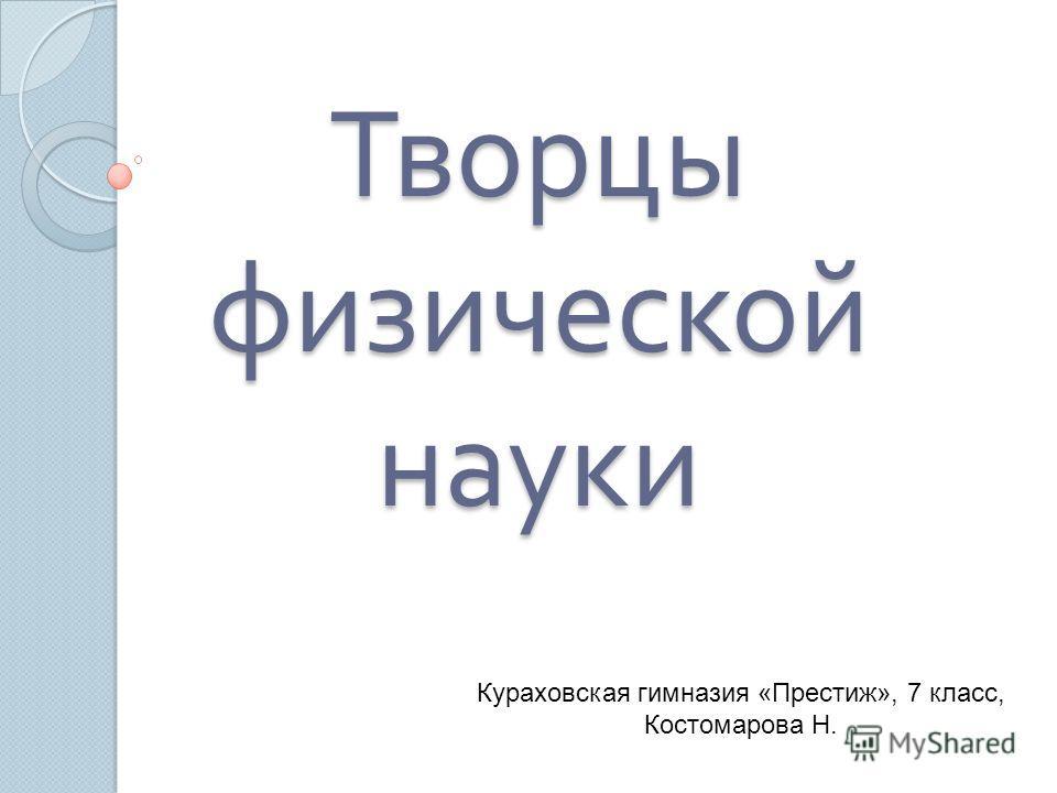 Творцы физической науки Кураховская гимназия «Престиж», 7 класс, Костомарова Н.