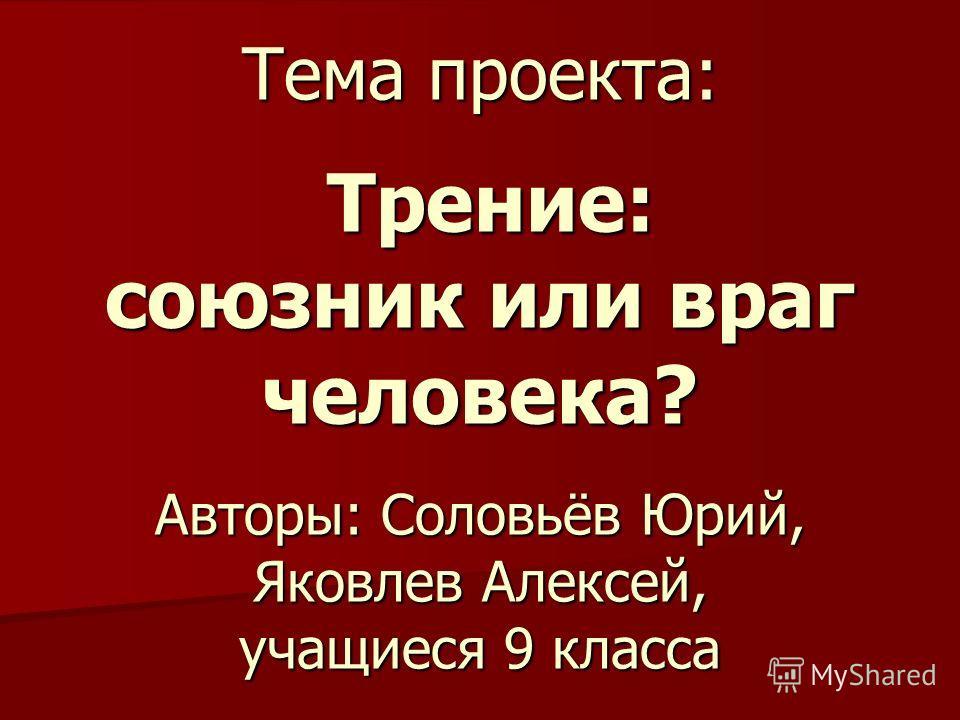 Тема проекта: Трение: союзник или враг человека? Авторы: Соловьёв Юрий, Яковлев Алексей, учащиеся 9 класса