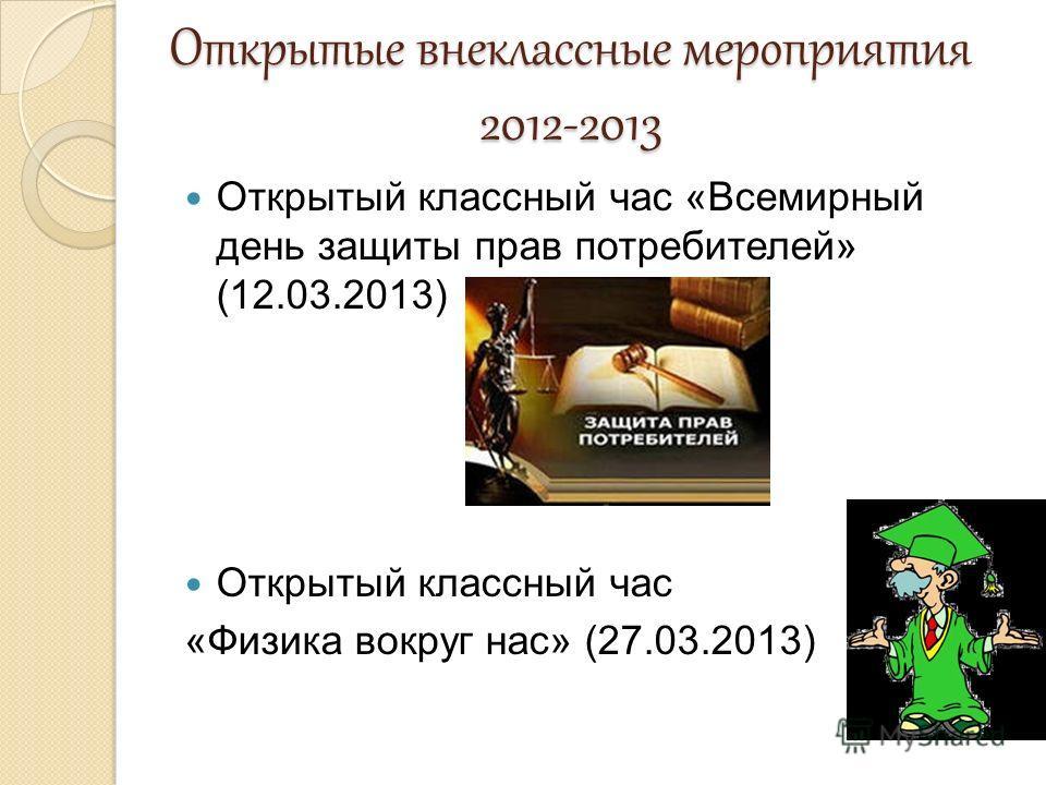 Открытые внеклассные мероприятия 2012-2013 Открытый классный час «Всемирный день защиты прав потребителей» (12.03.2013) Открытый классный час «Физика вокруг нас» (27.03.2013)