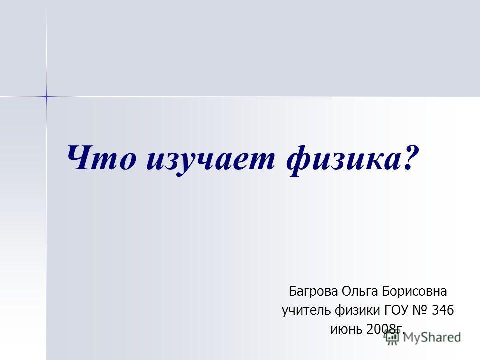 Что изучает физика? Багрова Ольга Борисовна учитель физики ГОУ 346 июнь 2008г.