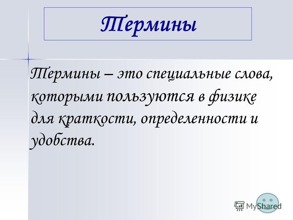 Термины – это специальные слова, которыми пользуются в физике для краткости, определенности и удобства. Термины