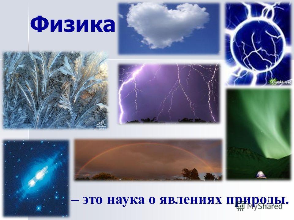 Физика – это наука о явлениях природы.