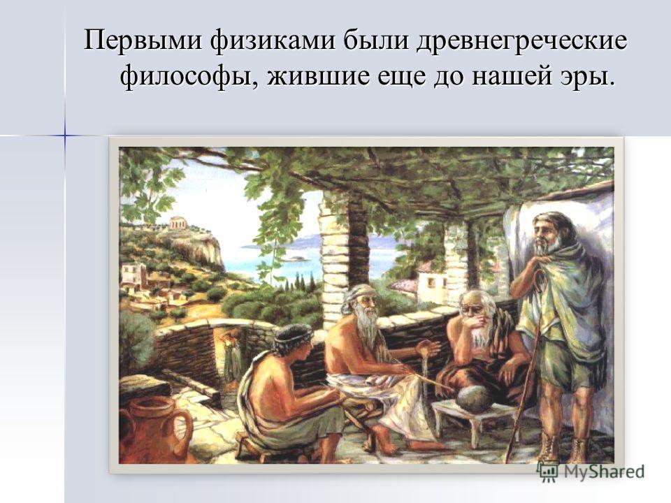 Первыми физиками были древнегреческие философы, жившие еще до нашей эры.