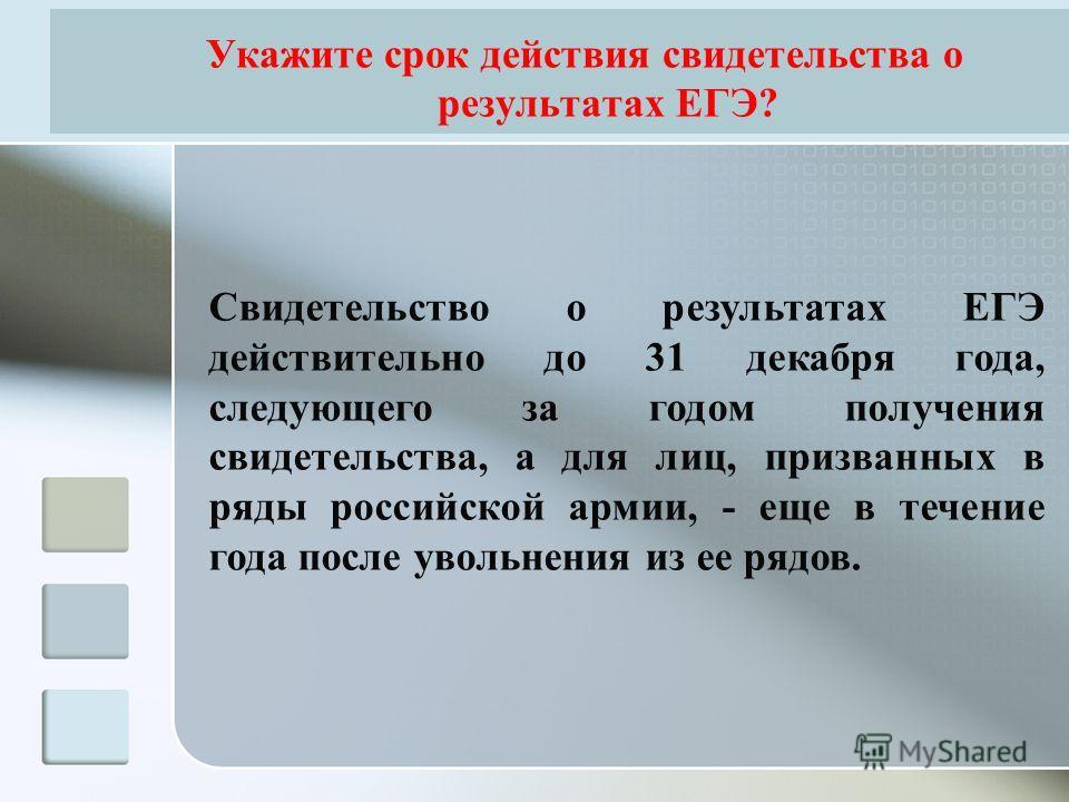 Укажите срок действия свидетельства о результатах ЕГЭ? Свидетельство о результатах ЕГЭ действительно до 31 декабря года, следующего за годом получения свидетельства, а для лиц, призванных в ряды российской армии, - еще в течение года после увольнения