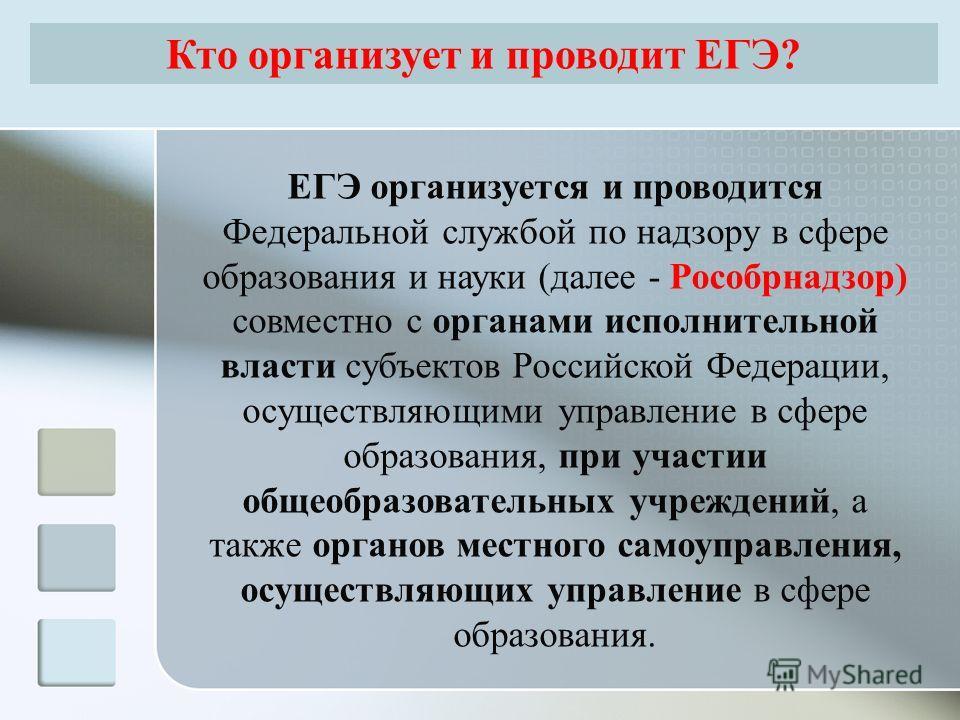 ЕГЭ организуется и проводится Федеральной службой по надзору в сфере образования и науки (далее - Рособрнадзор) совместно с органами исполнительной власти субъектов Российской Федерации, осуществляющими управление в сфере образования, при участии общ