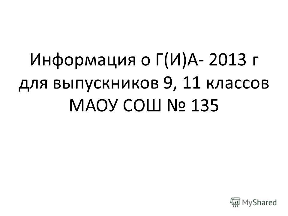Информация о Г(И)А- 2013 г для выпускников 9, 11 классов МАОУ СОШ 135