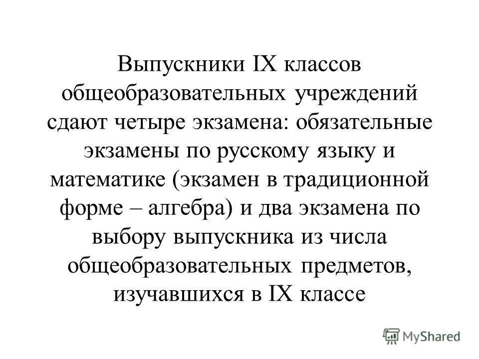 Выпускники IX классов общеобразовательных учреждений сдают четыре экзамена: обязательные экзамены по русскому языку и математике (экзамен в традиционной форме – алгебра) и два экзамена по выбору выпускника из числа общеобразовательных предметов, изуч