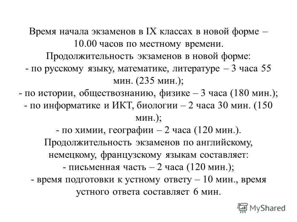 Время начала экзаменов в IX классах в новой форме – 10.00 часов по местному времени. Продолжительность экзаменов в новой форме: - по русскому языку, математике, литературе – 3 часа 55 мин. (235 мин.); - по истории, обществознанию, физике – 3 часа (18