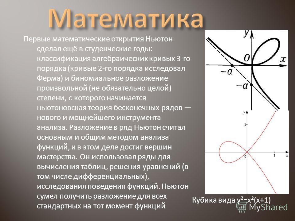 Первые математические открытия Ньютон сделал ещё в студенческие годы: классификация алгебраических кривых 3-го порядка (кривые 2-го порядка исследовал Ферма) и биномиальное разложение произвольной (не обязательно целой) степени, с которого начинается