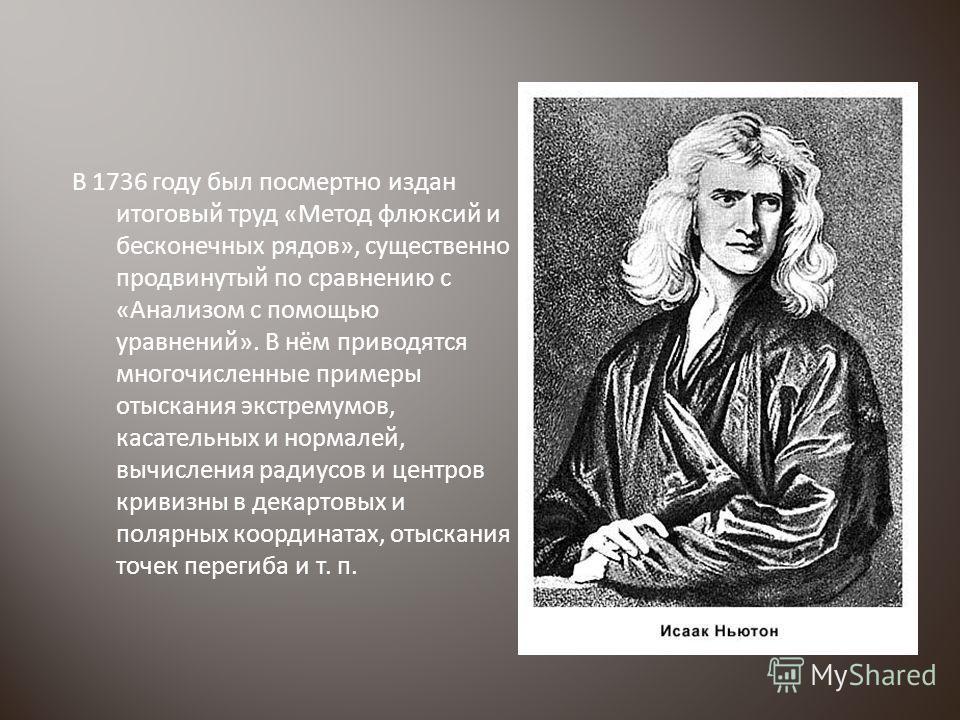В 1736 году был посмертно издан итоговый труд «Метод флюксий и бесконечных рядов», существенно продвинутый по сравнению с «Анализом с помощью уравнений». В нём приводятся многочисленные примеры отыскания экстремумов, касательных и нормалей, вычислени