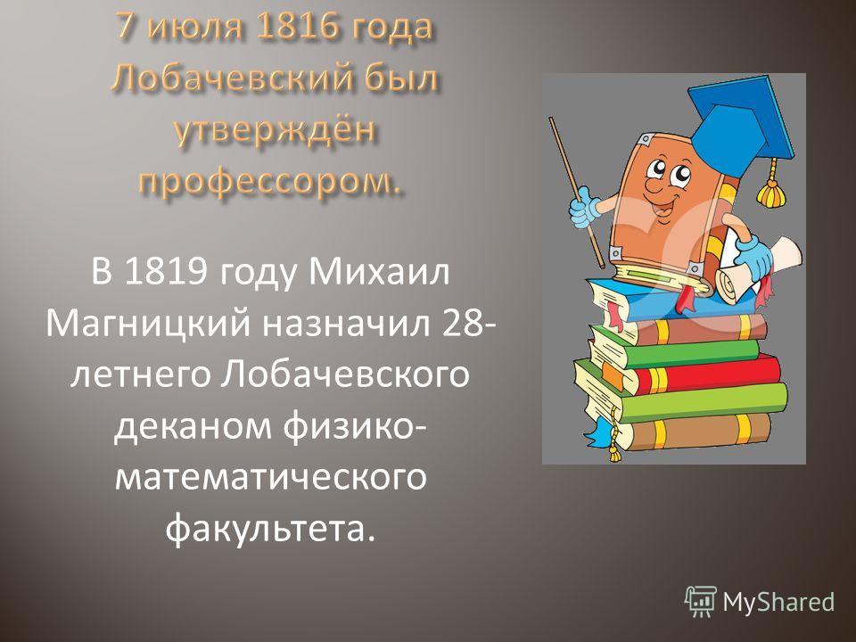 В 1819 году Михаил Магницкий назначил 28- летнего Лобачевского деканом физико- математического факультета.