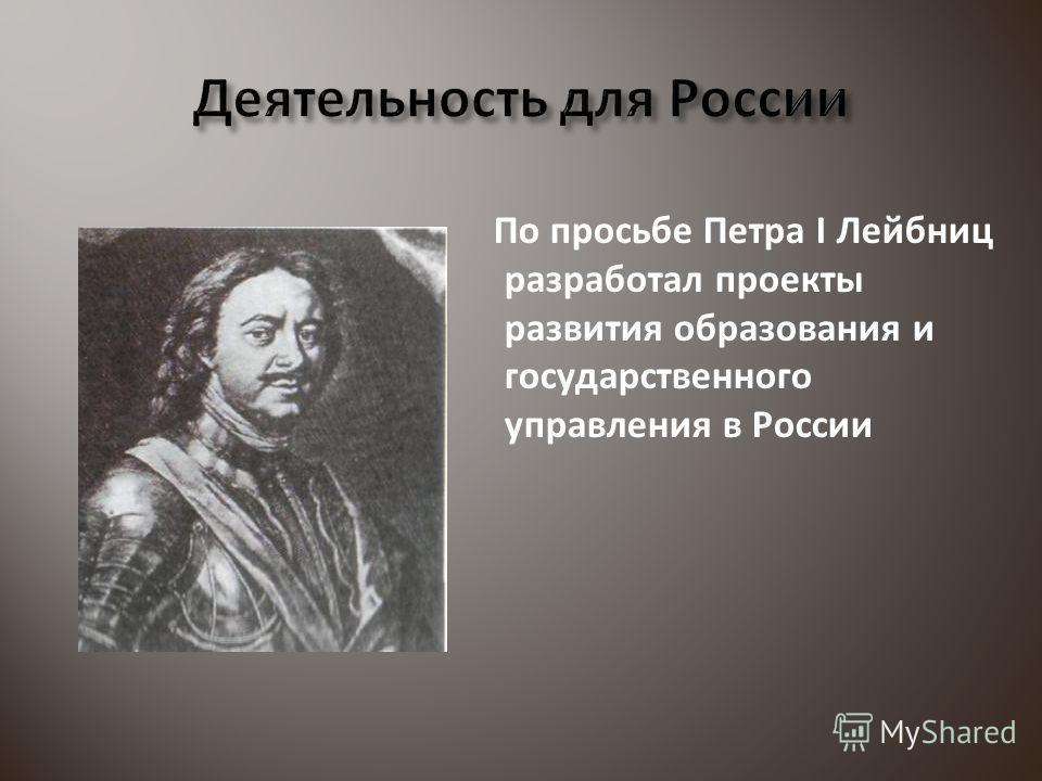По просьбе Петра I Лейбниц разработал проекты развития образования и государственного управления в России