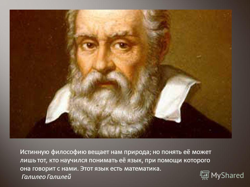 Истинную философию вещает нам природа; но понять её может лишь тот, кто научился понимать её язык, при помощи которого она говорит с нами. Этот язык есть математика. Галилео Галилей