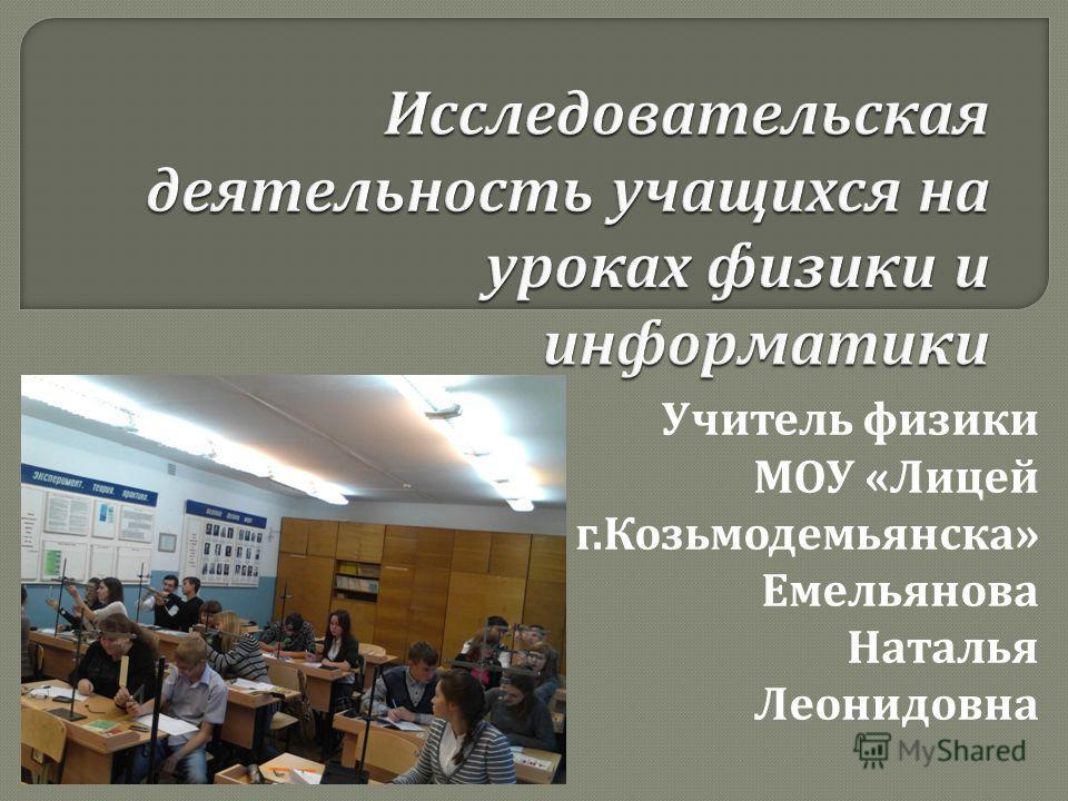 Учитель физики МОУ « Лицей г. Козьмодемьянска » Емельянова Наталья Леонидовна
