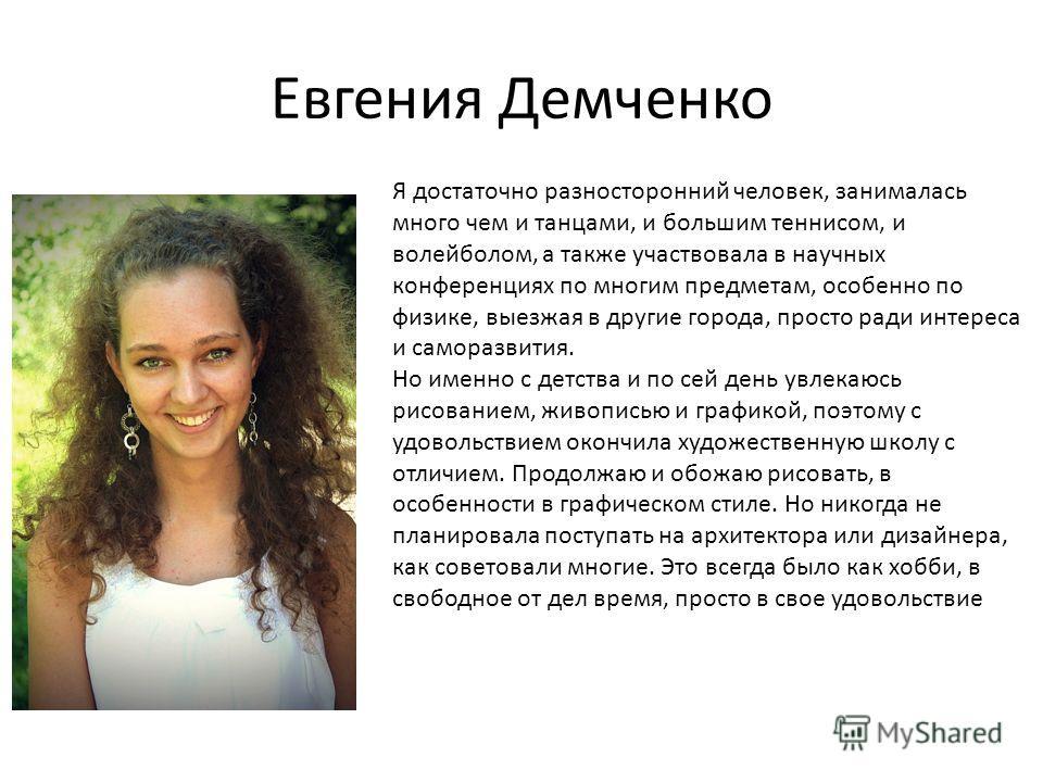 Евгения Демченко Я достаточно разносторонний человек, занималась много чем и танцами, и большим теннисом, и волейболом, а также участвовала в научных конференциях по многим предметам, особенно по физике, выезжая в другие города, просто ради интереса