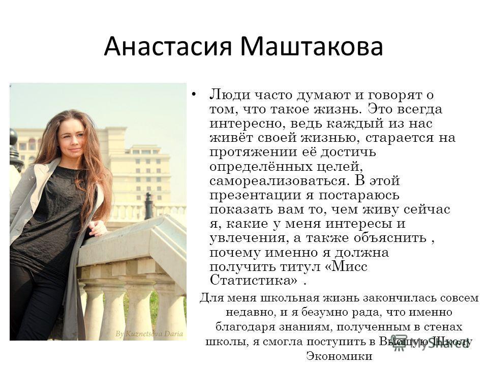 Анастасия Маштакова Люди часто думают и говорят о том, что такое жизнь. Это всегда интересно, ведь каждый из нас живёт своей жизнью, старается на протяжении её достичь определённых целей, самореализоваться. В этой презентации я постараюсь показать ва