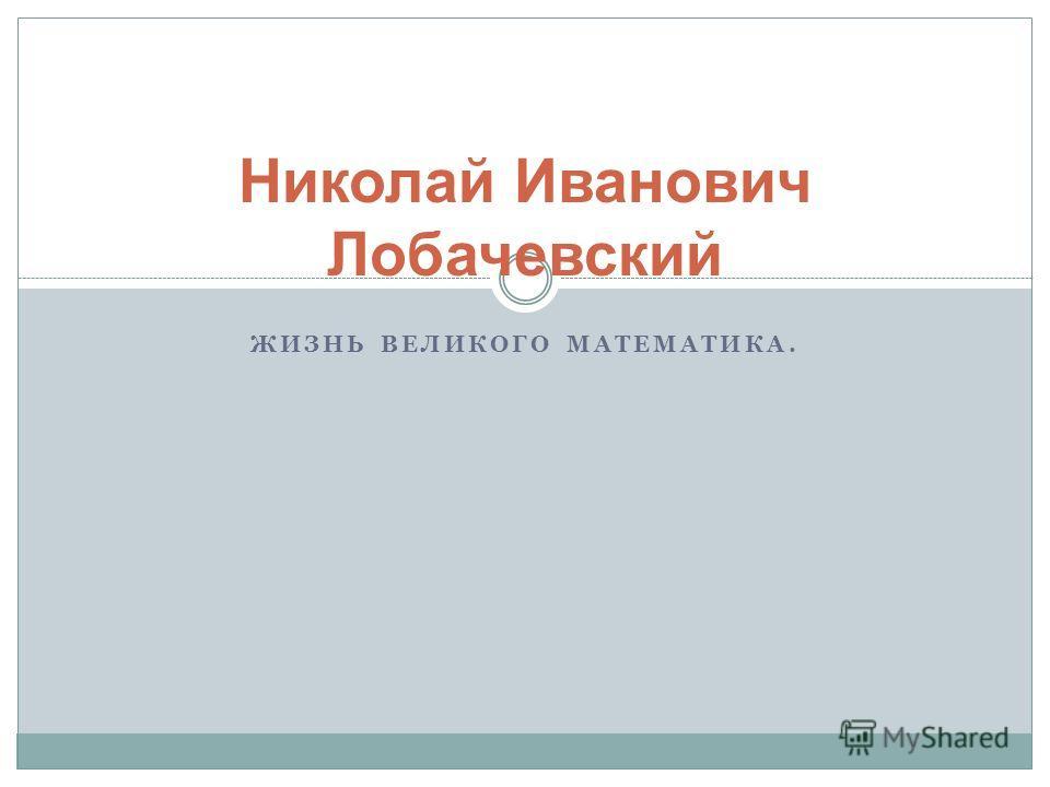 ЖИЗНЬ ВЕЛИКОГО МАТЕМАТИКА. Николай Иванович Лобачевский
