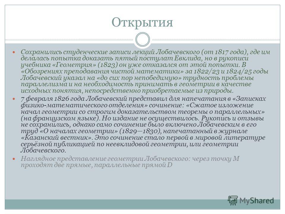 Открытия Сохранились студенческие записи лекций Лобачевского (от 1817 года), где им делалась попытка доказать пятый постулат Евклида, но в рукописи учебника «Геометрия» (1823) он уже отказался от этой попытки. В «Обозрениях преподавания чистой матема