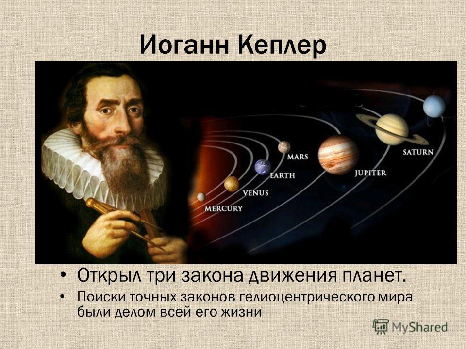 Иоганн Кеплер Открыл три закона движения планет. Поиски точных законов гелиоцентрического мира были делом всей его жизни