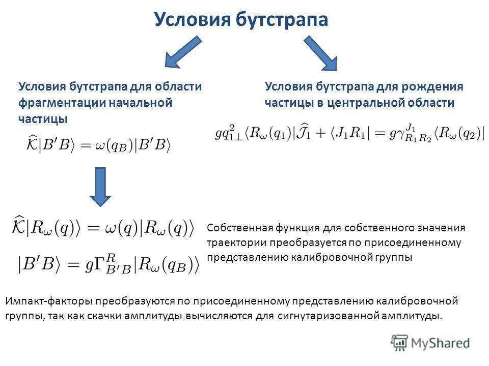 Условия бутстрапа Условия бутстрапа для области фрагментации начальной частицы Условия бутстрапа для рождения частицы в центральной области Импакт-факторы преобразуются по присоединенному представлению калибровочной группы, так как скачки амплитуды в