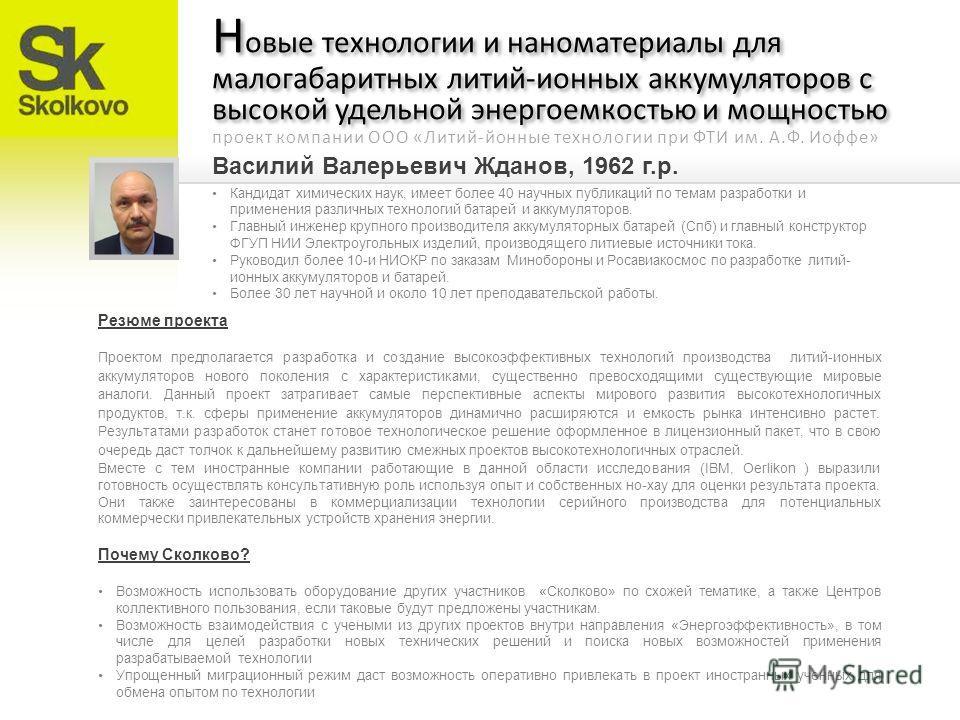Василий Валерьевич Жданов, 1962 г.р. Н овые технологии и наноматериалы для малогабаритных литий-ионных аккумуляторов с высокой удельной энергоемкостью и мощностью Кандидат химических наук, имеет более 40 научных публикаций по темам разработки и приме