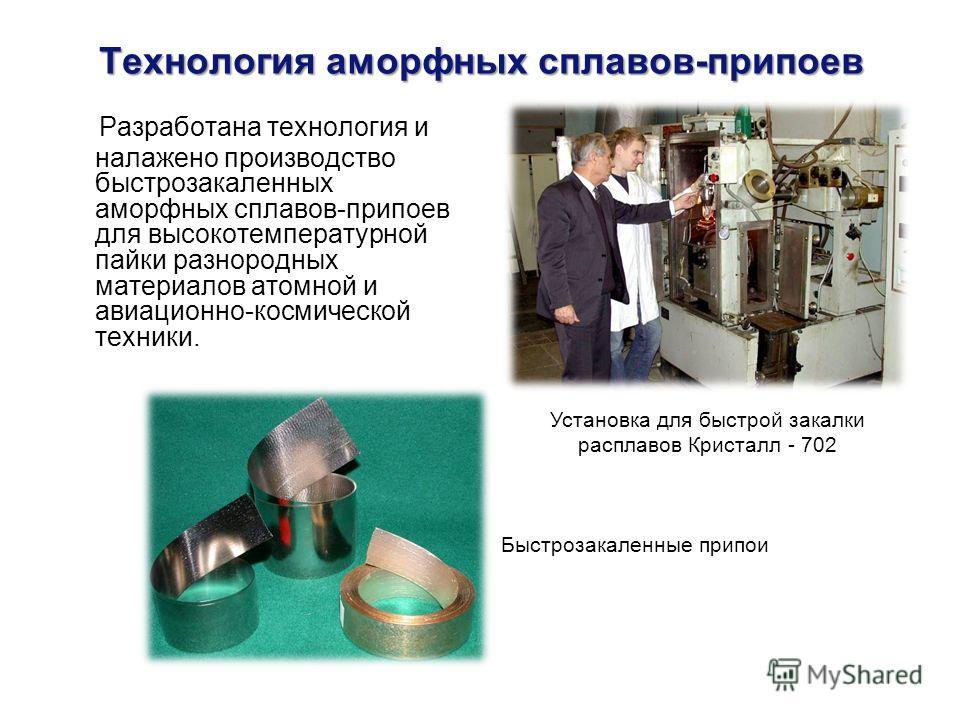 Технология аморфных сплавов-припоев Разработана технология и налажено производство быстрозакаленных аморфных сплавов-припоев для высокотемпературной пайки разнородных материалов атомной и авиационно-космической техники. Установка для быстрой закалки
