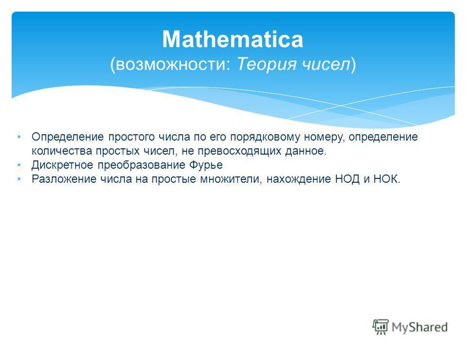 Mathematica (возможности: Теория чисел) Определение простого числа по его порядковому номеру, определение количества простых чисел, не превосходящих данное. Дискретное преобразование Фурье Разложение числа на простые множители, нахождение НОД и НОК.