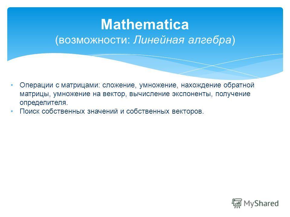 Mathematica (возможности: Линейная алгебра) Операции с матрицами: сложение, умножение, нахождение обратной матрицы, умножение на вектор, вычисление экспоненты, получение определителя. Поиск собственных значений и собственных векторов.