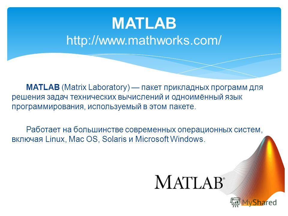 MATLAB http://www.mathworks.com/ MATLAB (Matrix Laboratory) пакет прикладных программ для решения задач технических вычислений и одноимённый язык программирования, используемый в этом пакете. Работает на большинстве современных операционных систем, в