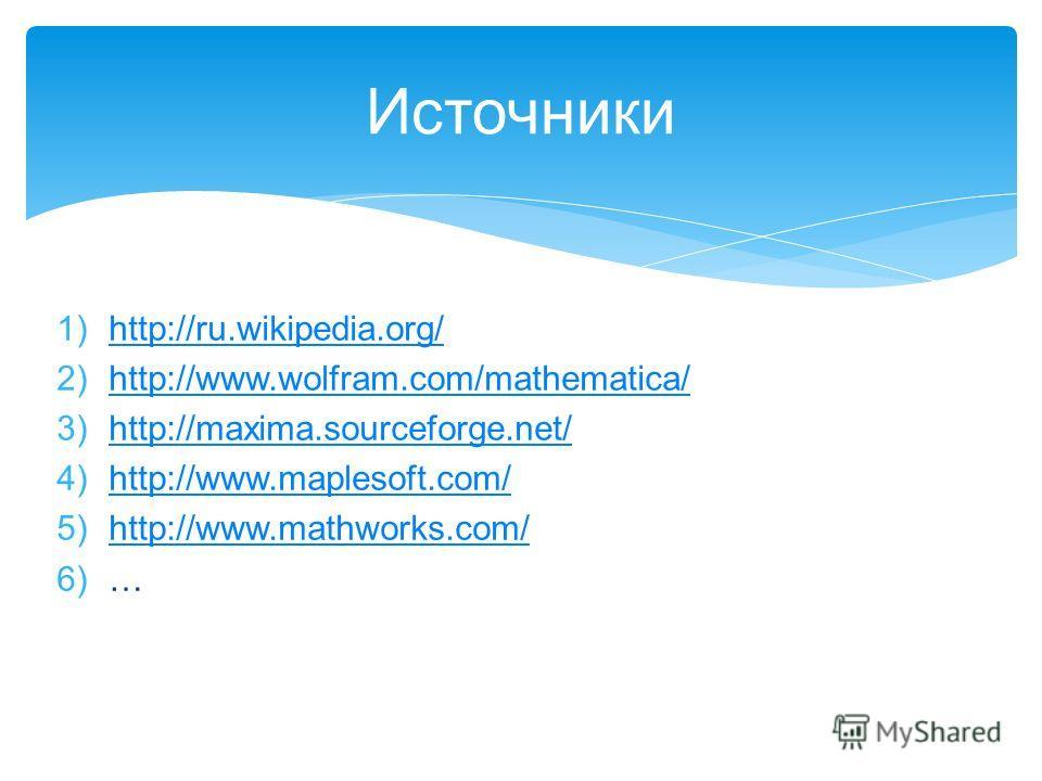 Источники 1)http://ru.wikipedia.org/http://ru.wikipedia.org/ 2)http://www.wolfram.com/mathematica/http://www.wolfram.com/mathematica/ 3)http://maxima.sourceforge.net/http://maxima.sourceforge.net/ 4)http://www.maplesoft.com/http://www.maplesoft.com/