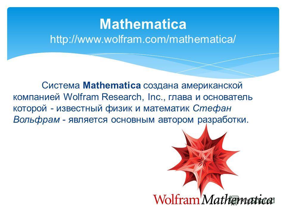 Система Mathematica создана американской компанией Wolfram Research, Inc., глава и основатель которой - известный физик и математик Стефан Вольфрам - является основным автором разработки. Mathematica http://www.wolfram.com/mathematica/