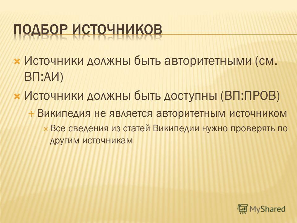 Источники должны быть авторитетными (см. ВП:АИ) Источники должны быть доступны (ВП:ПРОВ) Википедия не является авторитетным источником Все сведения из статей Википедии нужно проверять по другим источникам