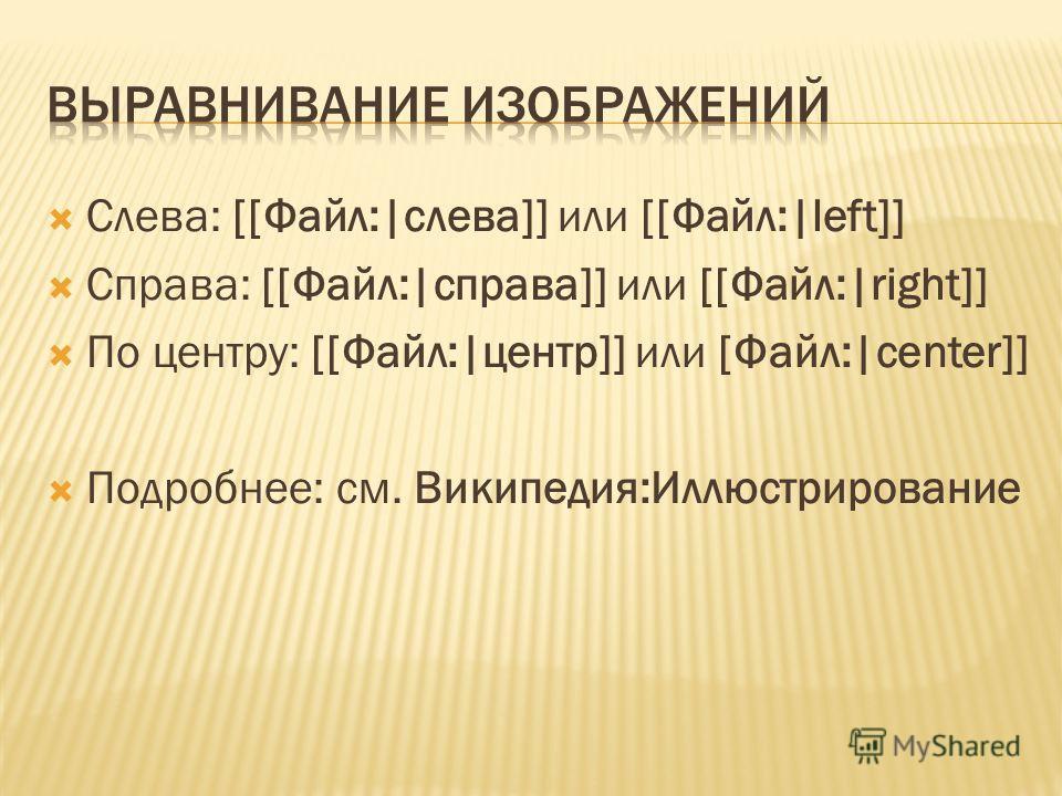 Слева: [[Файл:|слева]] или [[Файл:|left]] Справа: [[Файл:|справа]] или [[Файл:|right]] По центру: [[Файл:|центр]] или [Файл:|center]] Подробнее: см. Википедия:Иллюстрирование