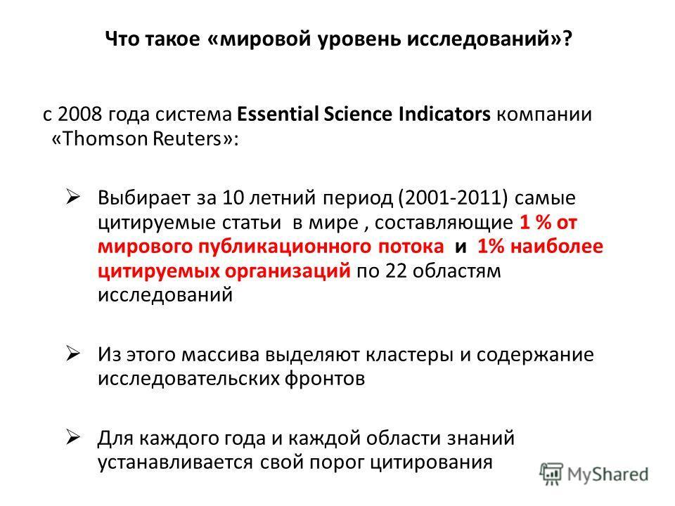 Что такое «мировой уровень исследований»? с 2008 года система Essential Science Indicators компании «Thomson Reuters»: Выбирает за 10 летний период (2001-2011) самые цитируемые статьи в мире, составляющие 1 % от мирового публикационного потока и 1% н