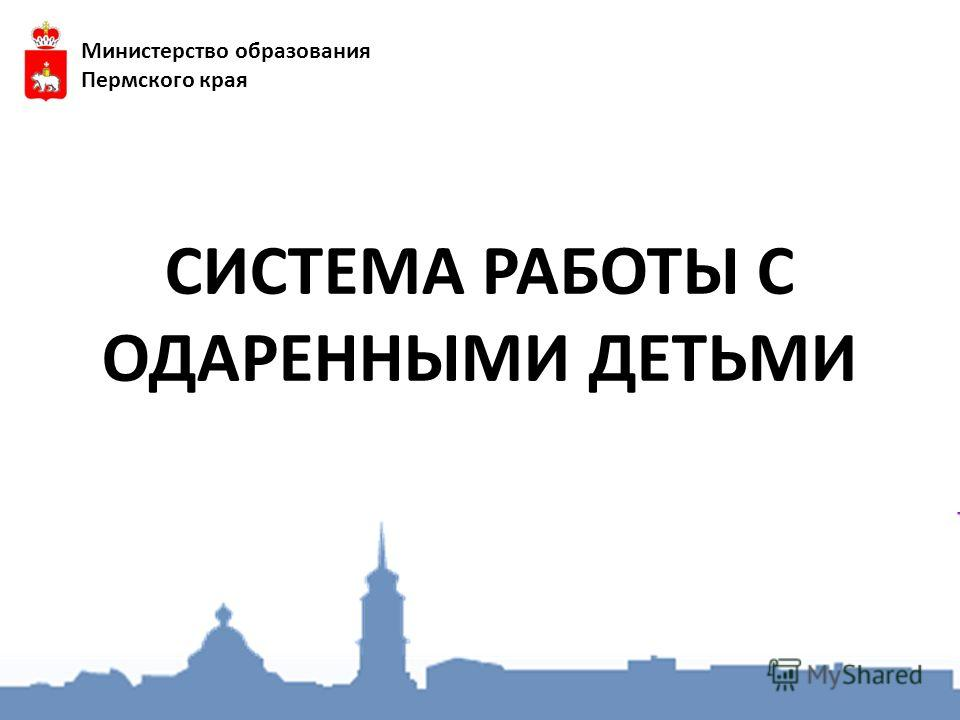 СИСТЕМА РАБОТЫ С ОДАРЕННЫМИ ДЕТЬМИ Министерство образования Пермского края