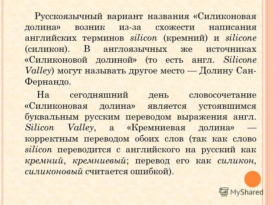 Русскоязычный вариант названия «Силиконовая долина» возник из-за схожести написания английских терминов silicon (кремний) и silicone (силикон). В англоязычных же источниках «Силиконовой долиной» (то есть англ. Silicone Valley ) могут называть другое