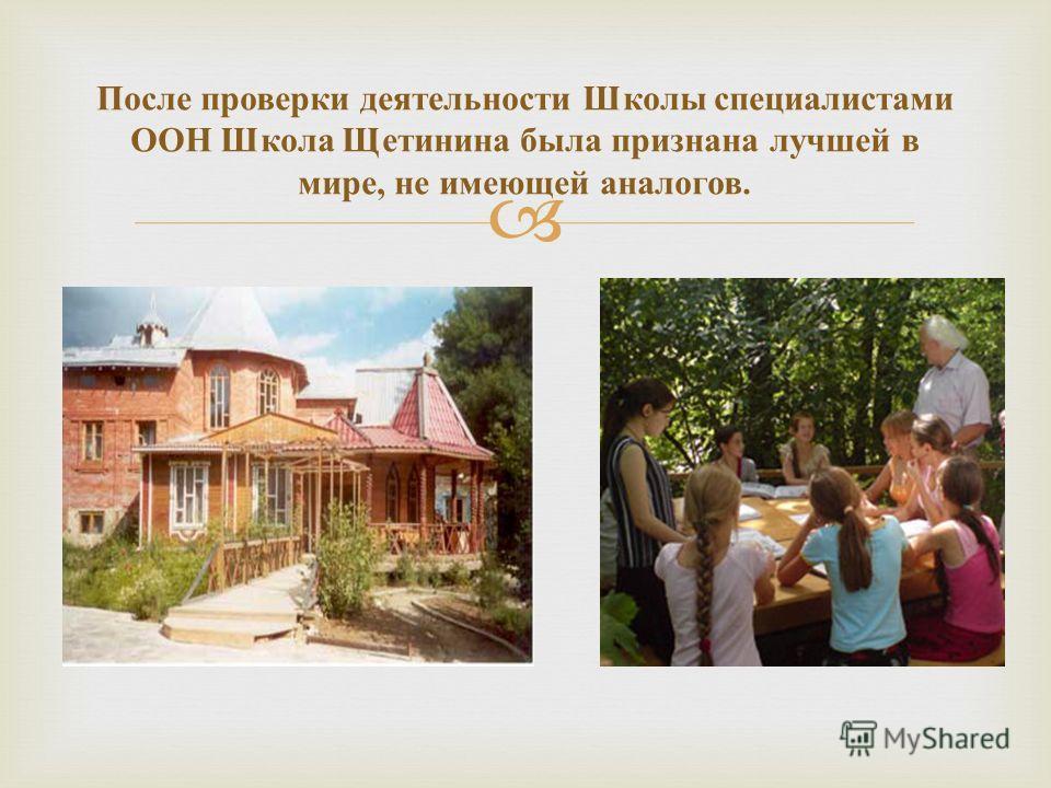 После проверки деятельности Школы специалистами ООН Школа Щетинина была признана лучшей в мире, не имеющей аналогов.