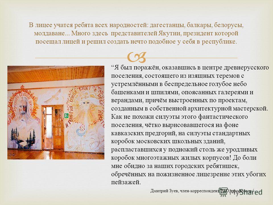 В лицее учатся ребята всех народностей : дагестанцы, балкары, белорусы, молдаване... Много здесь представителей Якутии, президент которой посещал лицей и решил создать нечто подобное у себя в республике. Я был поражён, оказавшись в центре древнерусск