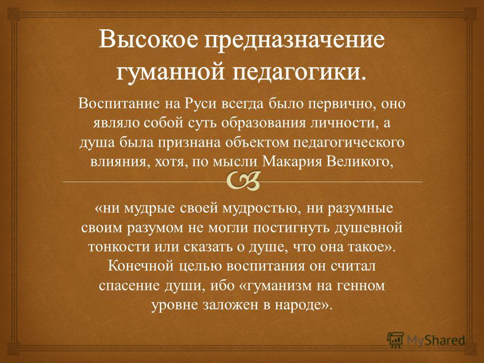 Воспитание на Руси всегда было первично, оно являло собой суть образования личности, а душа была признана объектом педагогического влияния, хотя, по мысли Макария Великого, « ни мудрые своей мудростью, ни разумные своим разумом не могли постигнуть ду