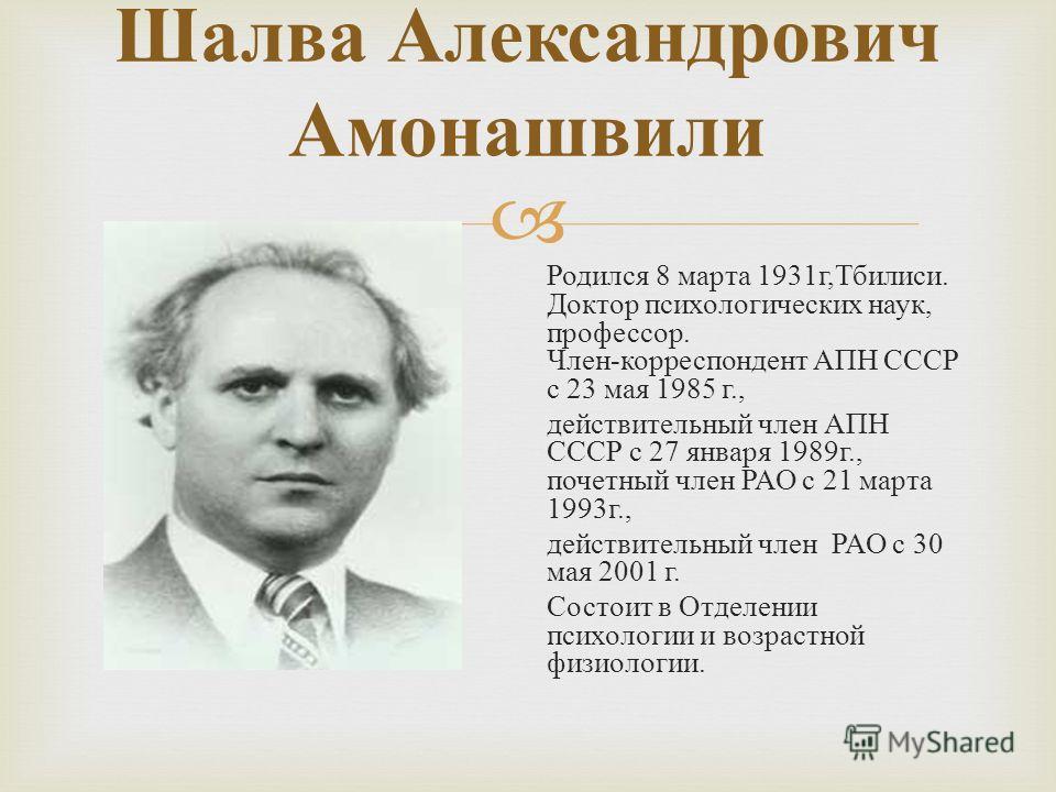 Шалва Александрович Амонашвили Родился 8 марта 1931 г, Тбилиси. Доктор психологических наук, профессор. Член - корреспондент АПН СССР с 23 мая 1985 г., действительный член АПН СССР с 27 января 1989 г., почетный член РАО с 21 марта 1993 г., действител