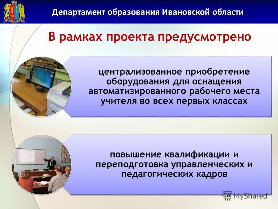 Департамент образования Ивановской области В рамках проекта предусмотрено централизованное приобретение оборудования для оснащения автоматизированного рабочего места учителя во всех первых классах повышение квалификации и переподготовка управленчески
