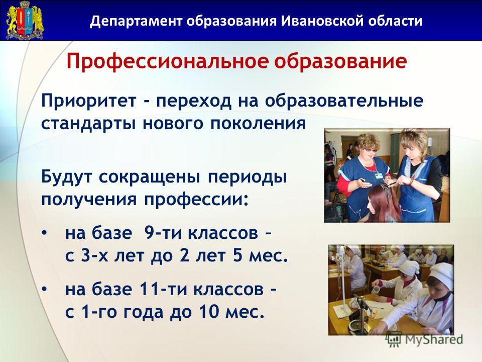 Профессиональное образование Департамент образования Ивановской области Приоритет - переход на образовательные стандарты нового поколения Будут сокращены периоды получения профессии: на базе 9-ти классов – с 3-х лет до 2 лет 5 мес. на базе 11-ти клас