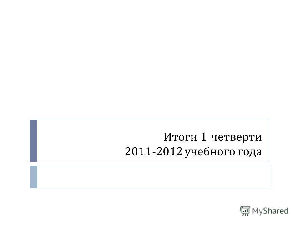 Итоги 1 четверти 2011-2012 учебного года