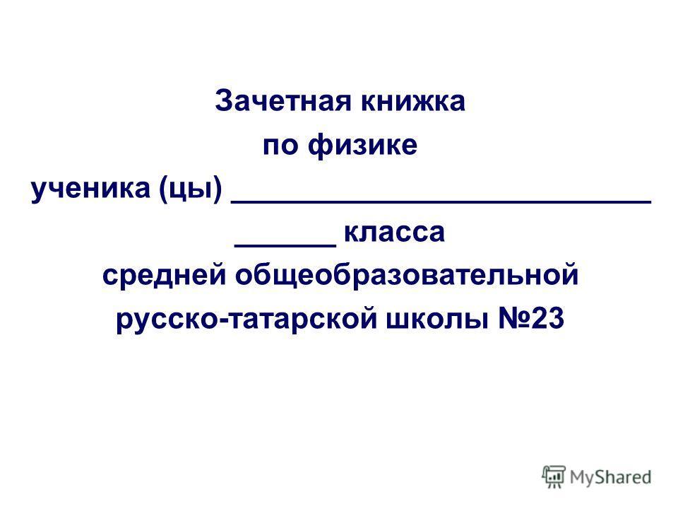 Зачетная книжка по физике ученика (цы) _________________________ ______ класса средней общеобразовательной русско-татарской школы 23